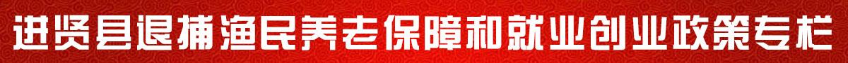 进贤县退捕渔民养老保障和就业创业政策专栏